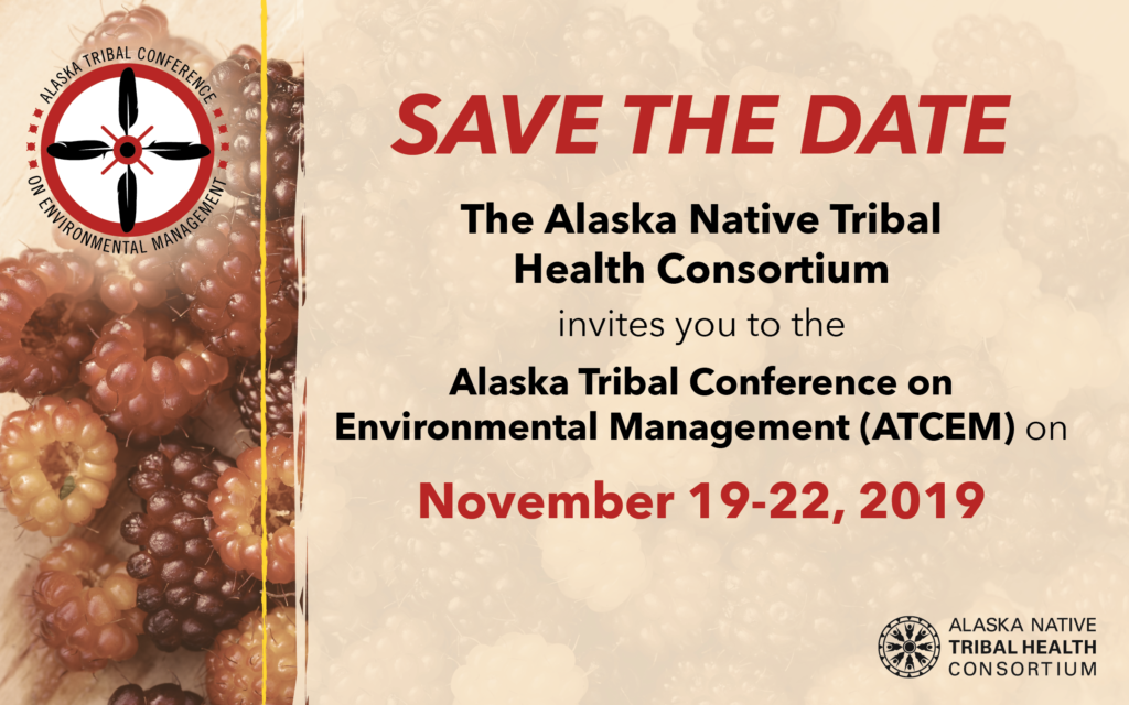 Save the Date  The Alaska Native Tribal  Health Consortium  invites you to the  Alaska Tribal Conference on  Environmental Management (ATCEM) on  November 19-22, 2019